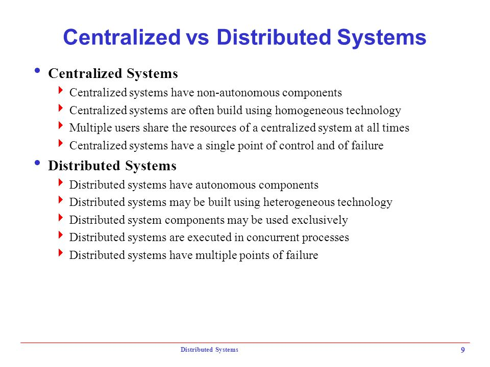 Distributed Systems 9 Centralized vs Distributed Systems  Centralized Systems  Centralized systems have non-autonomous components  Centralized syst