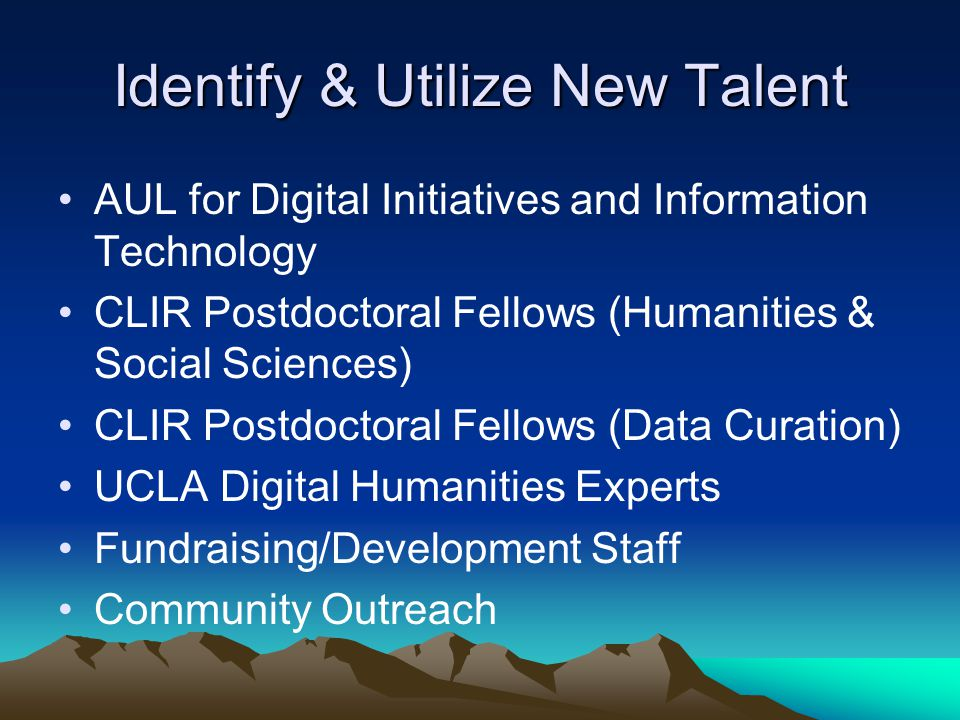 Identify & Utilize New Talent AUL for Digital Initiatives and Information Technology CLIR Postdoctoral Fellows (Humanities & Social Sciences) CLIR Postdoctoral Fellows (Data Curation) UCLA Digital Humanities Experts Fundraising/Development Staff Community Outreach