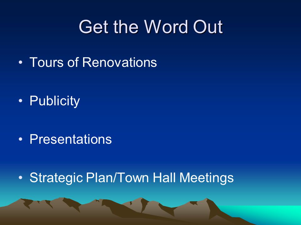 Get the Word Out Tours of Renovations Publicity Presentations Strategic Plan/Town Hall Meetings