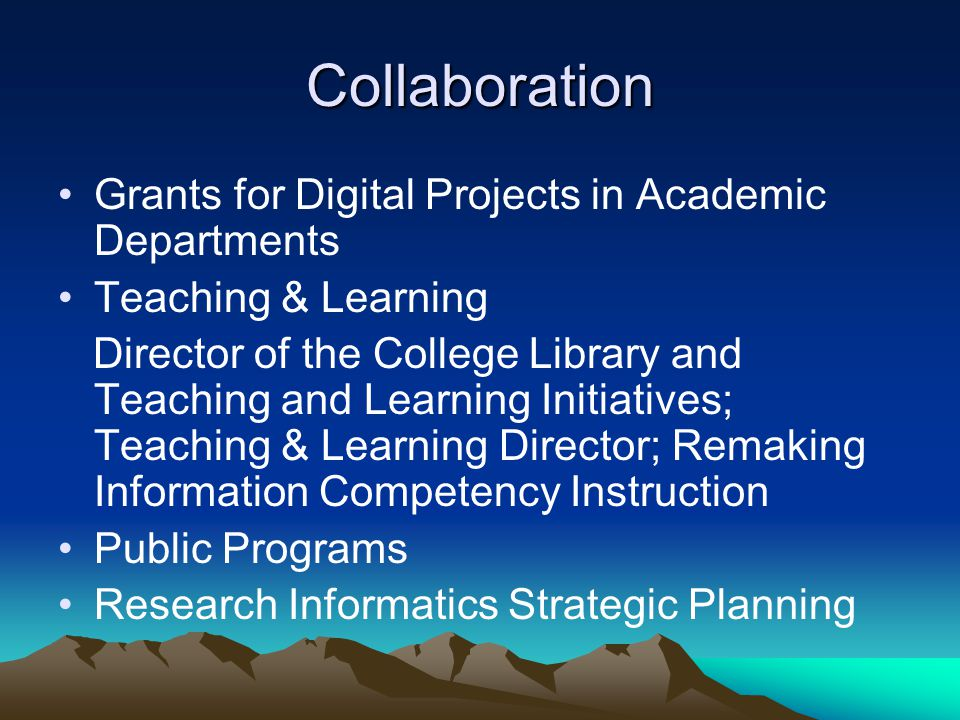 Collaboration Grants for Digital Projects in Academic Departments Teaching & Learning Director of the College Library and Teaching and Learning Initiatives; Teaching & Learning Director; Remaking Information Competency Instruction Public Programs Research Informatics Strategic Planning