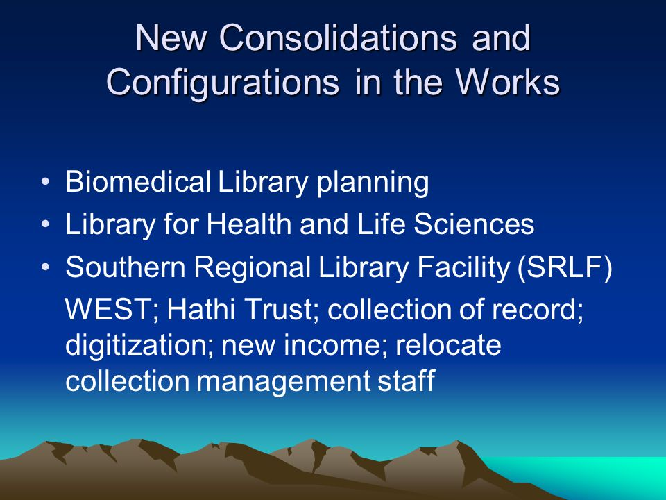New Consolidations and Configurations in the Works Biomedical Library planning Library for Health and Life Sciences Southern Regional Library Facility (SRLF) WEST; Hathi Trust; collection of record; digitization; new income; relocate collection management staff