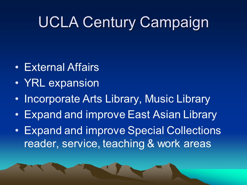 UCLA Century Campaign External Affairs YRL expansion Incorporate Arts Library, Music Library Expand and improve East Asian Library Expand and improve Special Collections reader, service, teaching & work areas