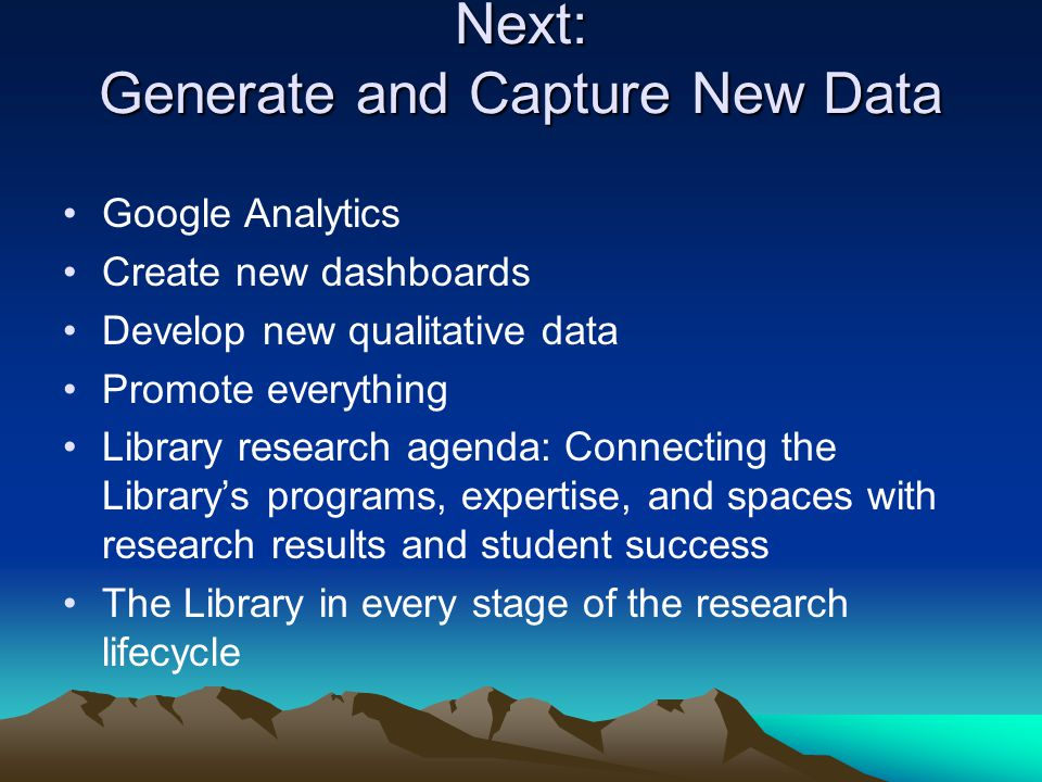 Next: Generate and Capture New Data Google Analytics Create new dashboards Develop new qualitative data Promote everything Library research agenda: Connecting the Library's programs, expertise, and spaces with research results and student success The Library in every stage of the research lifecycle