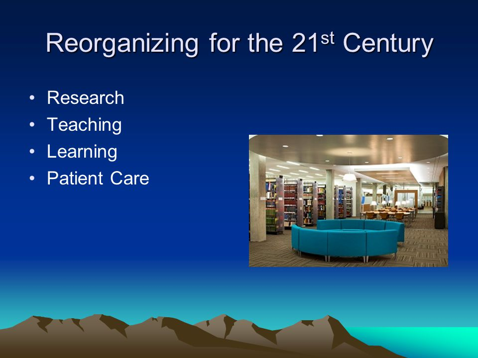 Reorganizing for the 21 st Century Research Teaching Learning Patient Care