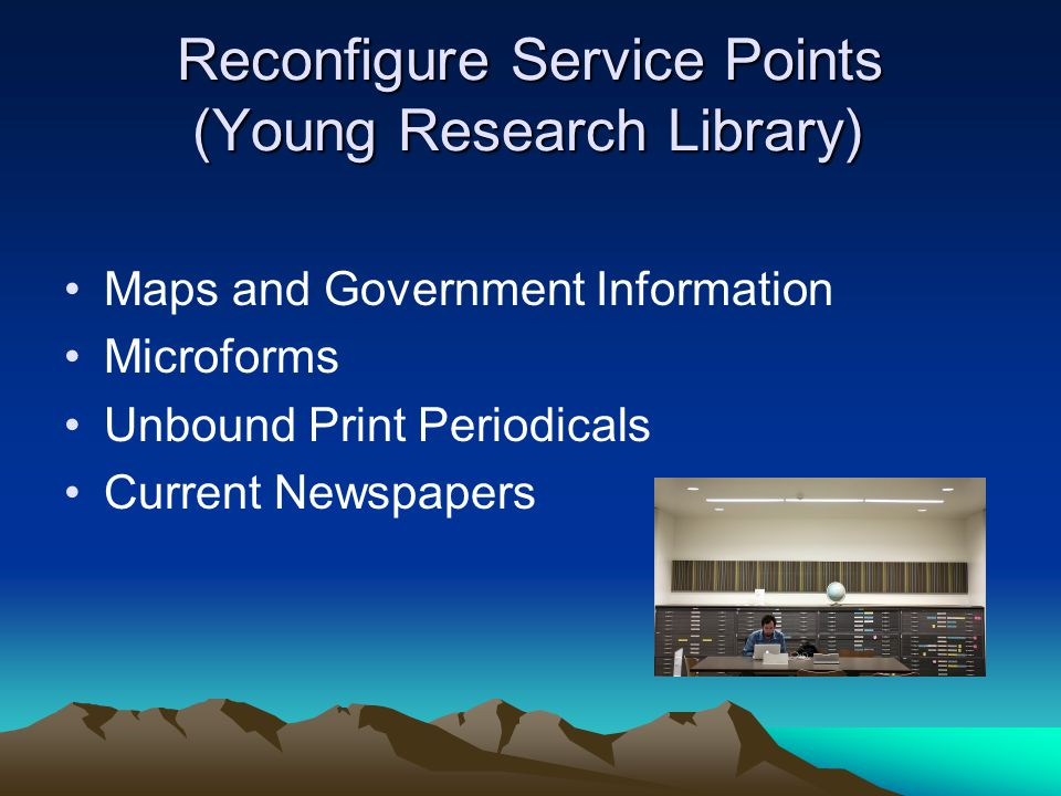 Reconfigure Service Points (Young Research Library) Maps and Government Information Microforms Unbound Print Periodicals Current Newspapers