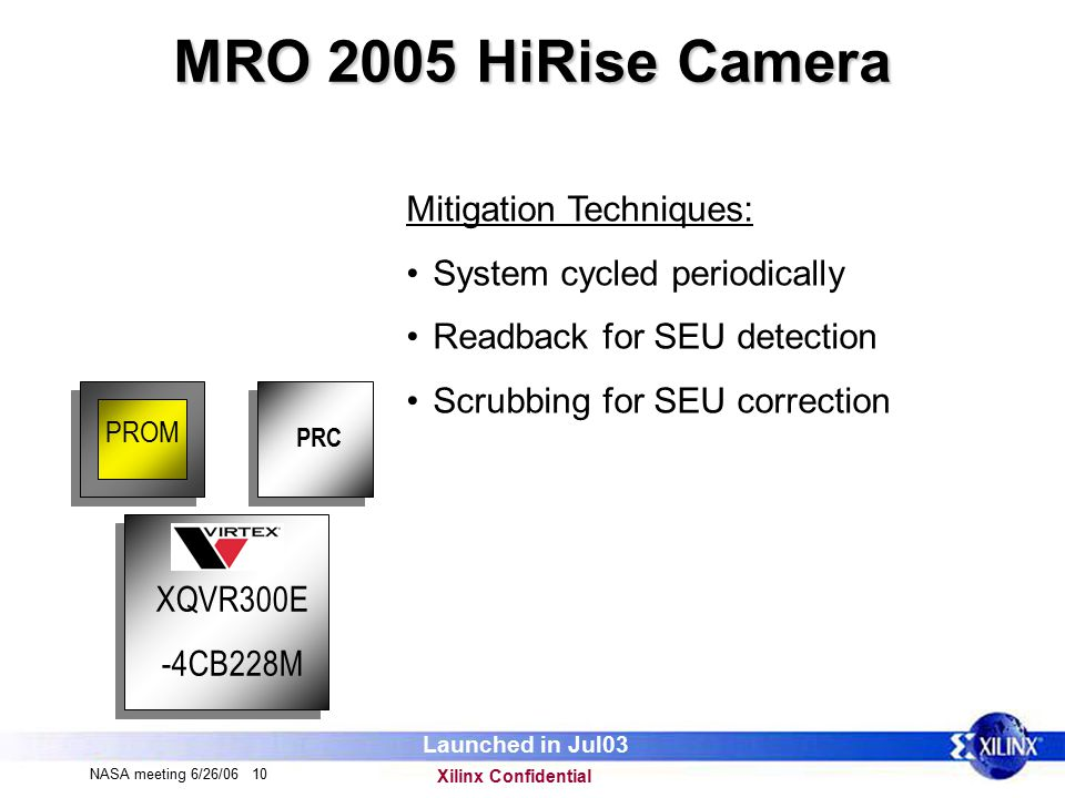 Xilinx Confidential NASA meeting 6/26/06 10 MRO 2005 HiRise Camera XQVR300E -4CB228M PROM Mitigation Techniques: System cycled periodically Readback for SEU detection Scrubbing for SEU correction Launched in Jul03 PRC