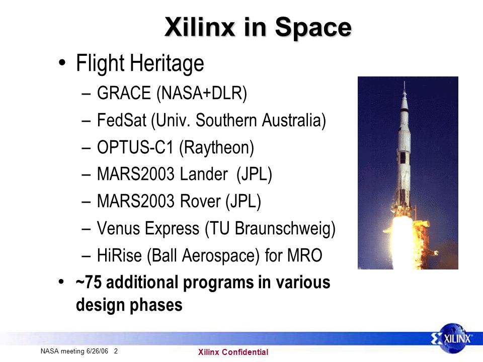 Xilinx Confidential NASA meeting 6/26/06 13 ISS-Columbus payload FSL / Verhaert, Belgium PROM Mitigation techniques: None FSL= Fluid Science lab LEO orbit (400kms) XQR4013XL Launched expected Mid-07