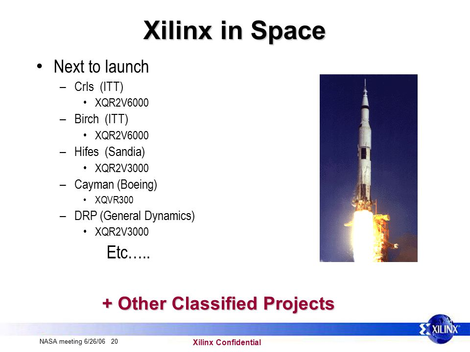 Xilinx Confidential NASA meeting 6/26/06 20 Xilinx in Space Next to launch – CrIs (ITT) XQR2V6000 – Birch (ITT) XQR2V6000 – Hifes (Sandia) XQR2V3000 – Cayman (Boeing) XQVR300 – DRP (General Dynamics) XQR2V3000 Etc…..