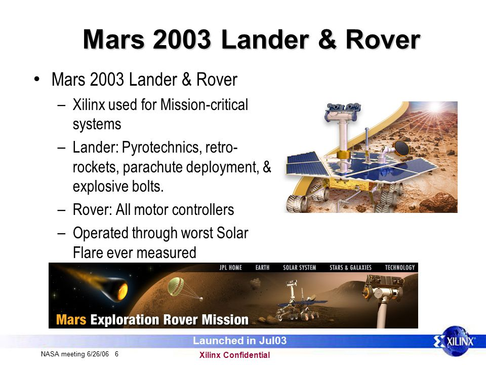 Xilinx Confidential NASA meeting 6/26/06 6 Mars 2003 Lander & Rover – Xilinx used for Mission-critical systems – Lander: Pyrotechnics, retro- rockets, parachute deployment, & explosive bolts.