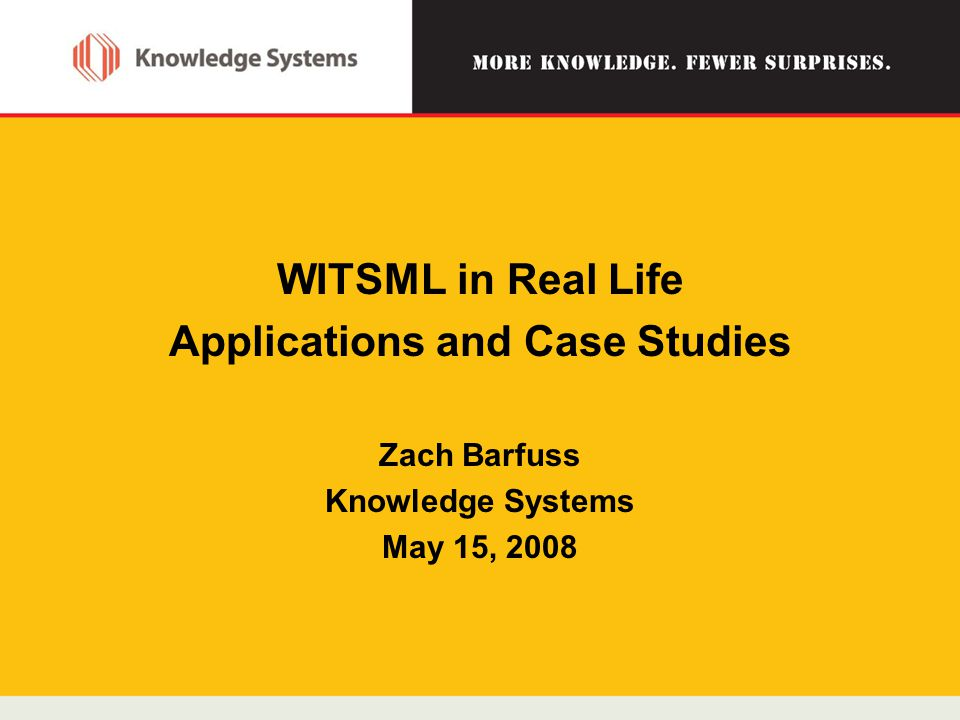 WITSML in Real Life Applications and Case Studies Zach Barfuss Knowledge Systems May 15, 2008