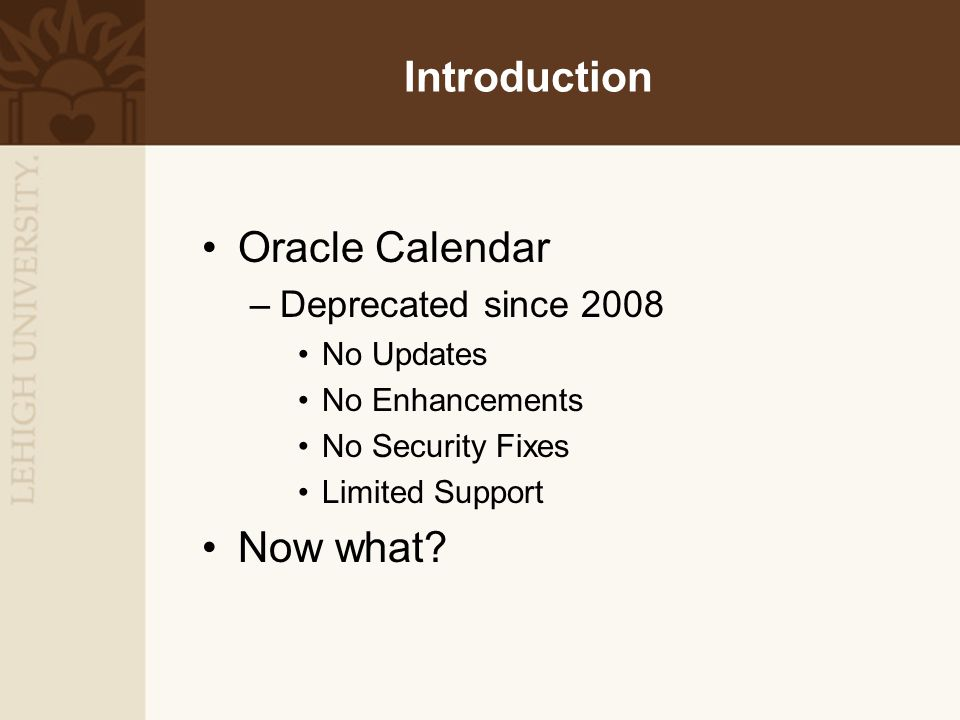 Introduction Oracle Calendar –Deprecated since 2008 No Updates No Enhancements No Security Fixes Limited Support Now what?