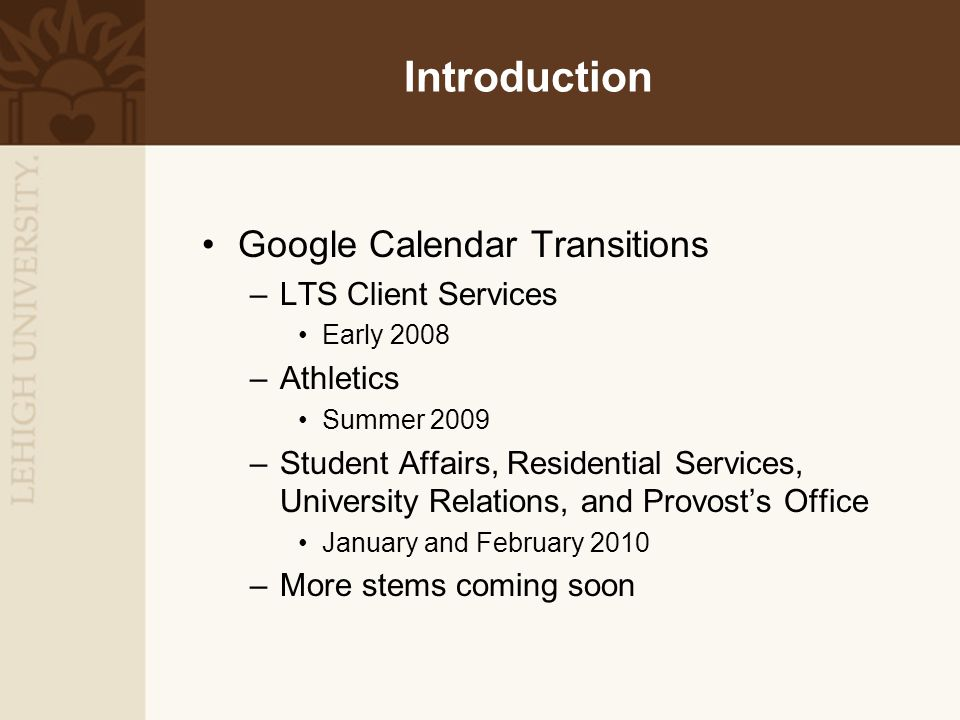 Introduction Google Calendar Transitions –LTS Client Services Early 2008 –Athletics Summer 2009 –Student Affairs, Residential Services, University Rel