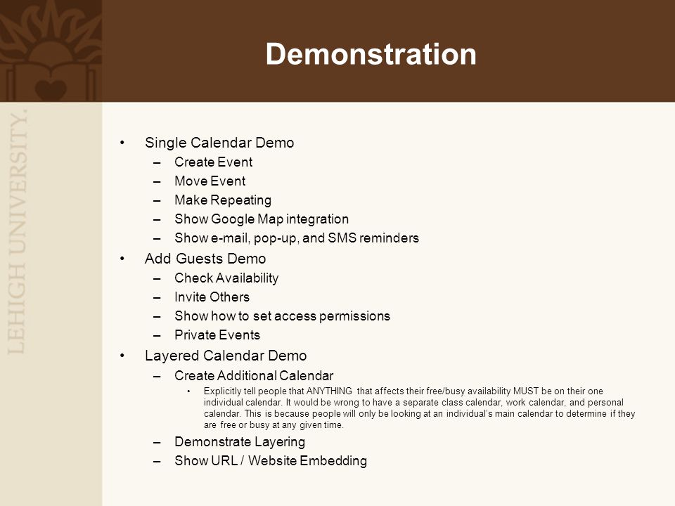 Demonstration Single Calendar Demo –Create Event –Move Event –Make Repeating –Show Google Map integration –Show e-mail, pop-up, and SMS reminders Add