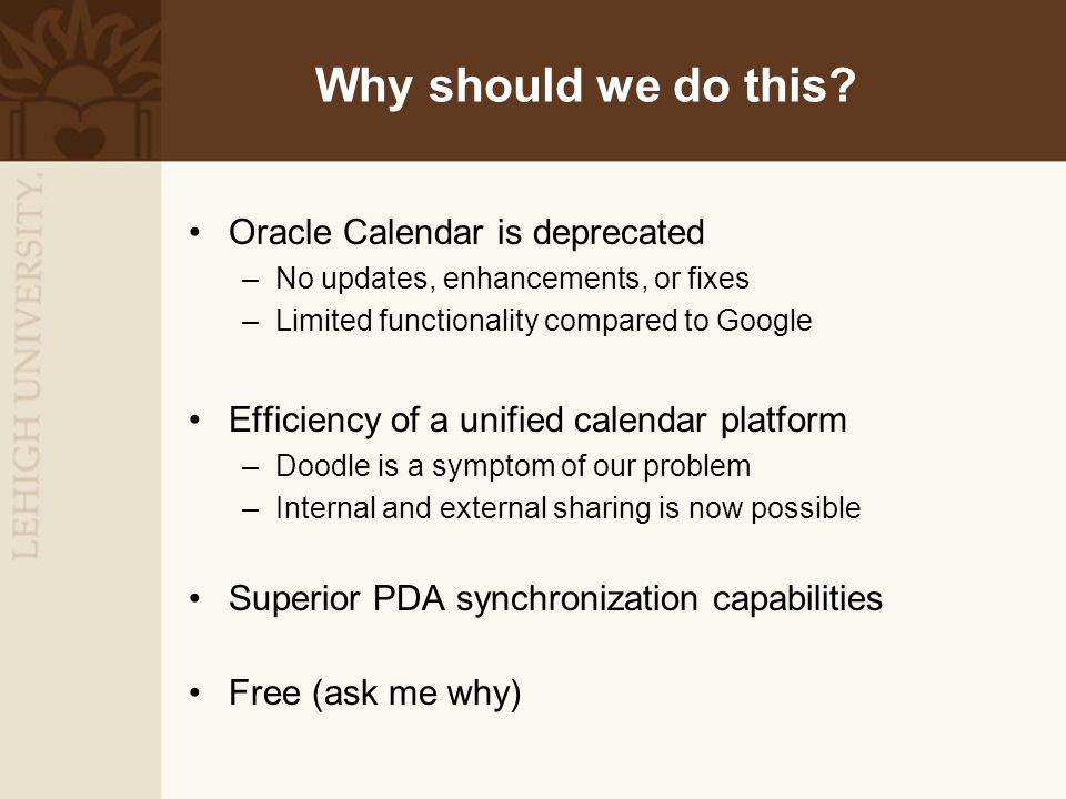 Why should we do this? Oracle Calendar is deprecated –No updates, enhancements, or fixes –Limited functionality compared to Google Efficiency of a uni