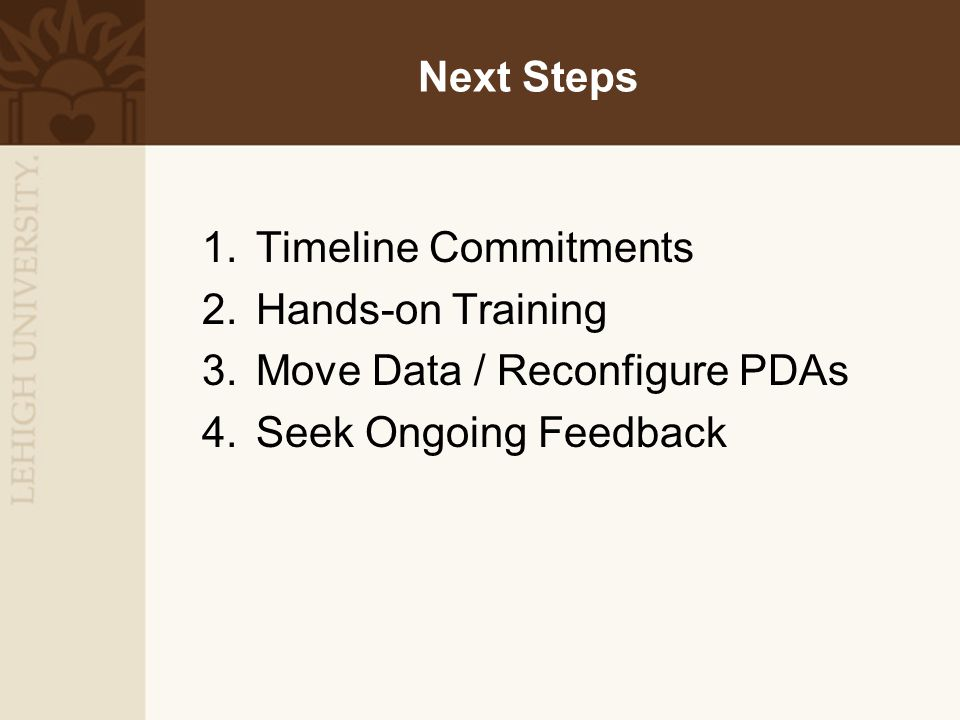 Next Steps 1.Timeline Commitments 2.Hands-on Training 3.Move Data / Reconfigure PDAs 4.Seek Ongoing Feedback