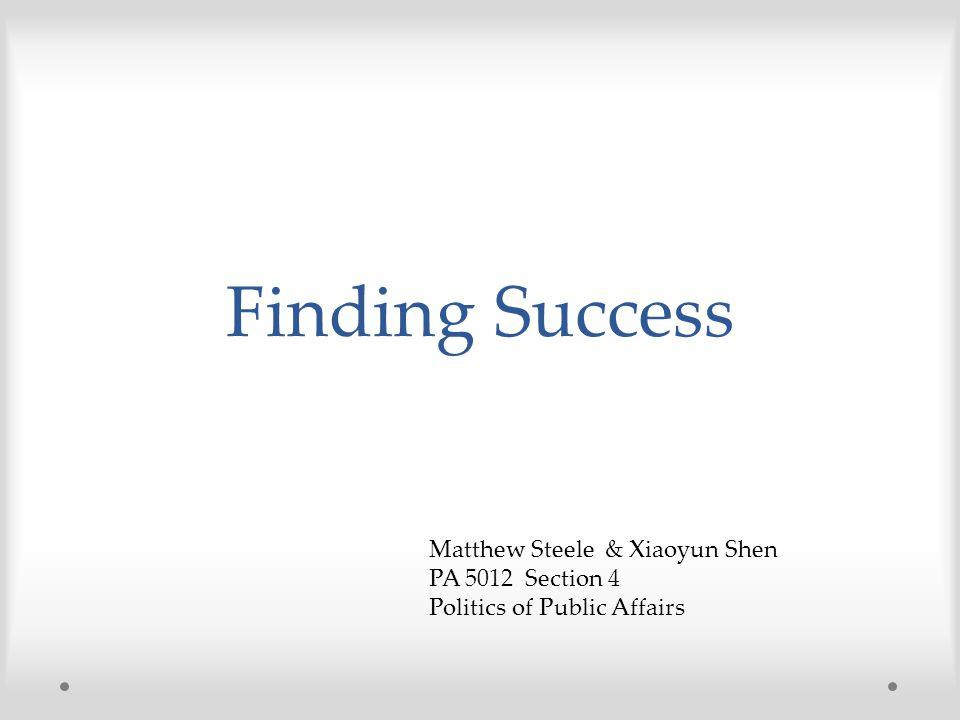 Finding Success Matthew Steele & Xiaoyun Shen PA 5012 Section 4 Politics of Public Affairs