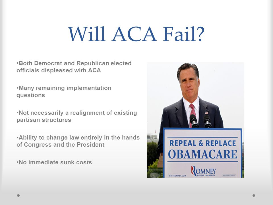 Will ACA Fail? Both Democrat and Republican elected officials displeased with ACA Many remaining implementation questions Not necessarily a realignmen