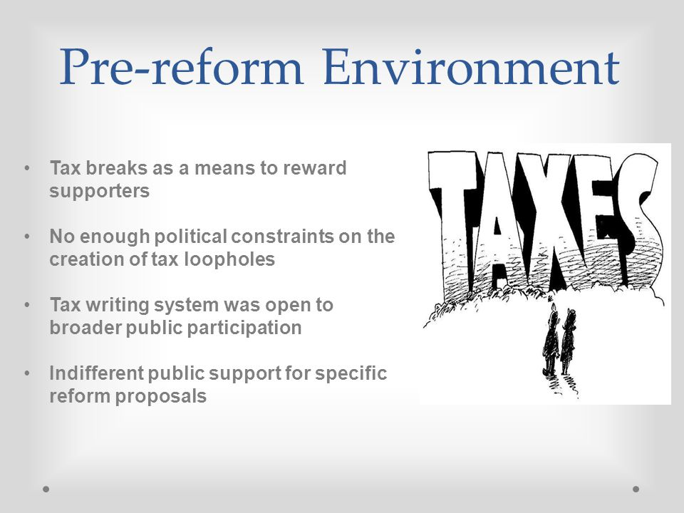 Pre-reform Environment Tax breaks as a means to reward supporters No enough political constraints on the creation of tax loopholes Tax writing system was open to broader public participation Indifferent public support for specific reform proposals