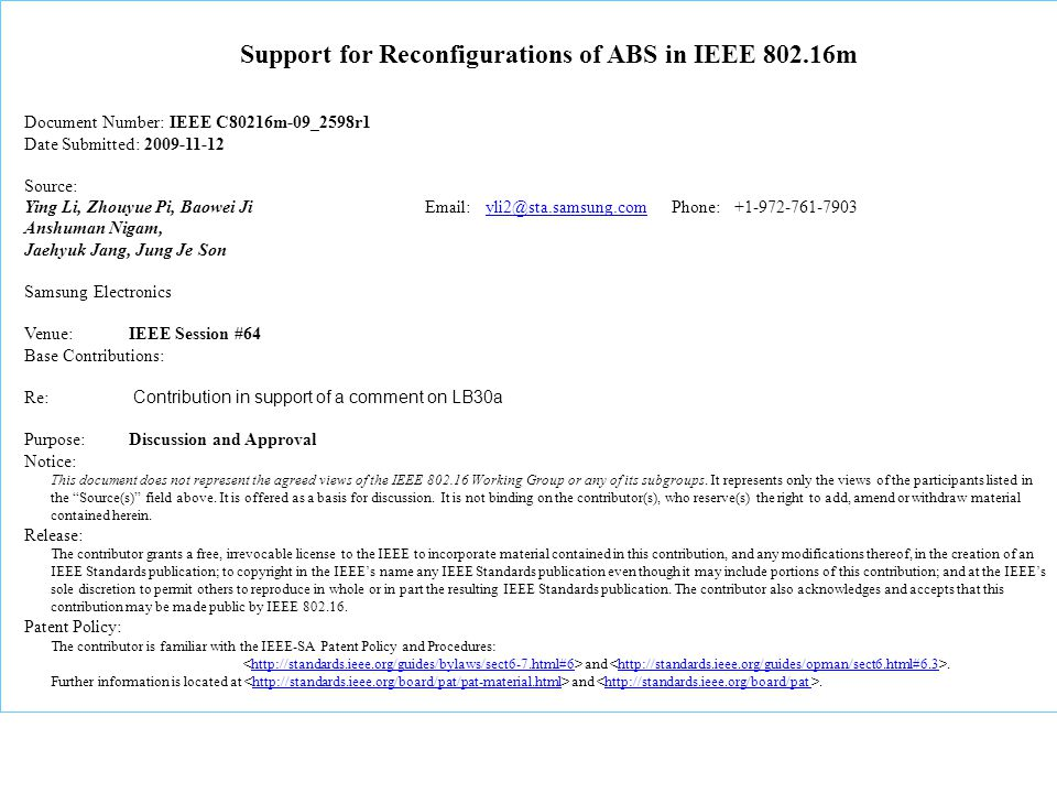 Support for Reconfigurations of ABS in IEEE 802.16m Document Number: IEEE C80216m-09_2598r1 Date Submitted: 2009-11-12 Source: Ying Li, Zhouyue Pi, Baowei Ji Email: yli2@sta.samsung.com Phone: +1-972-761-7903yli2@sta.samsung.com Anshuman Nigam, Jaehyuk Jang, Jung Je Son Samsung Electronics Venue:IEEE Session #64 Base Contributions: Re: Contribution in support of a comment on LB30a Purpose: Discussion and Approval Notice: This document does not represent the agreed views of the IEEE 802.16 Working Group or any of its subgroups.