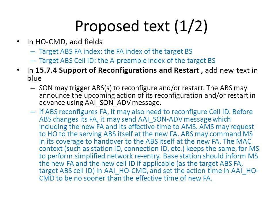 Proposed text (1/2) In HO-CMD, add fields – Target ABS FA index: the FA index of the target BS – Target ABS Cell ID: the A-preamble index of the target BS In 15.7.4 Support of Reconfigurations and Restart, add new text in blue – SON may trigger ABS(s) to reconfigure and/or restart.