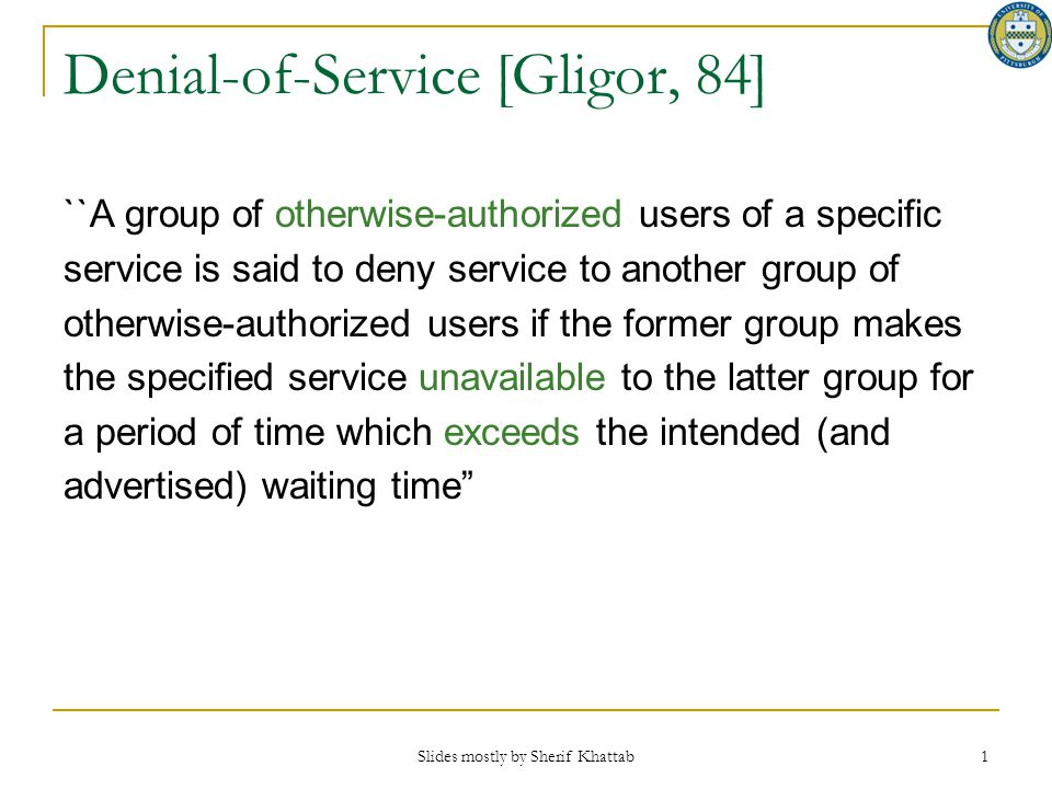 Slides mostly by Sherif Khattab 1 Denial-of-Service [Gligor, 84] ``A group of otherwise-authorized users of a specific service is said to deny service
