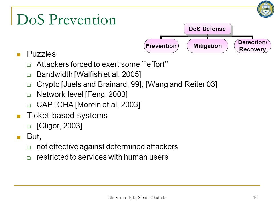 Slides mostly by Sherif Khattab 10 DoS Prevention Puzzles  Attackers forced to exert some ``effort''  Bandwidth [Walfish et al, 2005]  Crypto [Juel