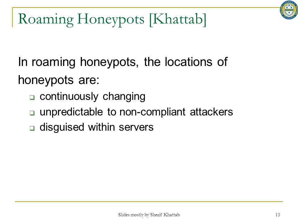 Slides mostly by Sherif Khattab 15 Roaming Honeypots [Khattab] In roaming honeypots, the locations of honeypots are:  continuously changing  unpredi