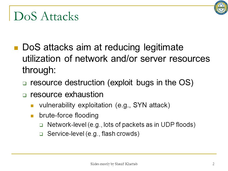 Slides mostly by Sherif Khattab 2 DoS Attacks DoS attacks aim at reducing legitimate utilization of network and/or server resources through:  resourc