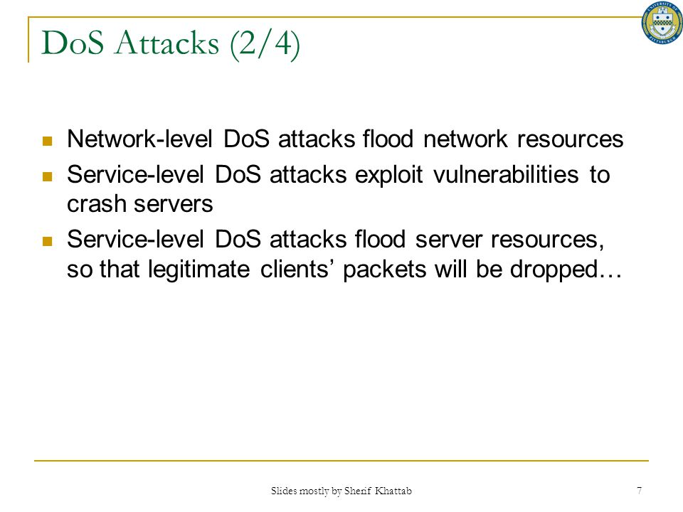 DoS Attacks (2/4) Network-level DoS attacks flood network resources Service-level DoS attacks exploit vulnerabilities to crash servers Service-level D