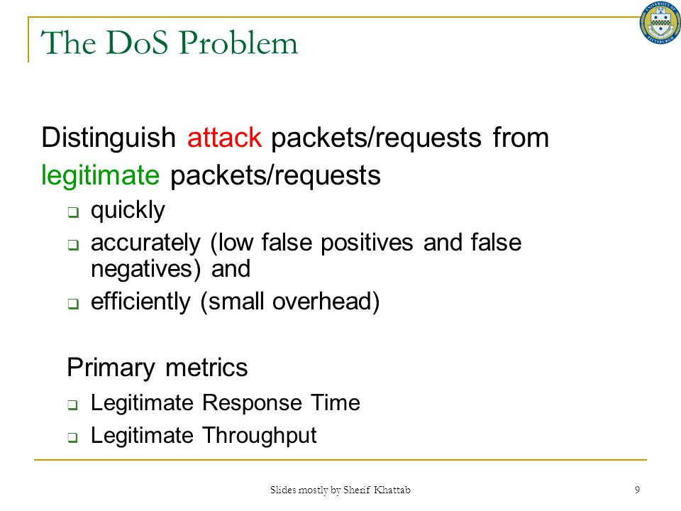 Slides mostly by Sherif Khattab 9 The DoS Problem Distinguish attack packets/requests from legitimate packets/requests  quickly  accurately (low fal