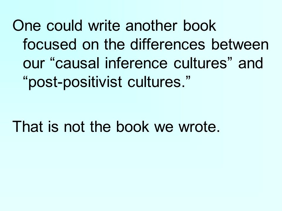 One could write another book focused on the differences between our causal inference cultures and post-positivist cultures. That is not the book we wrote.