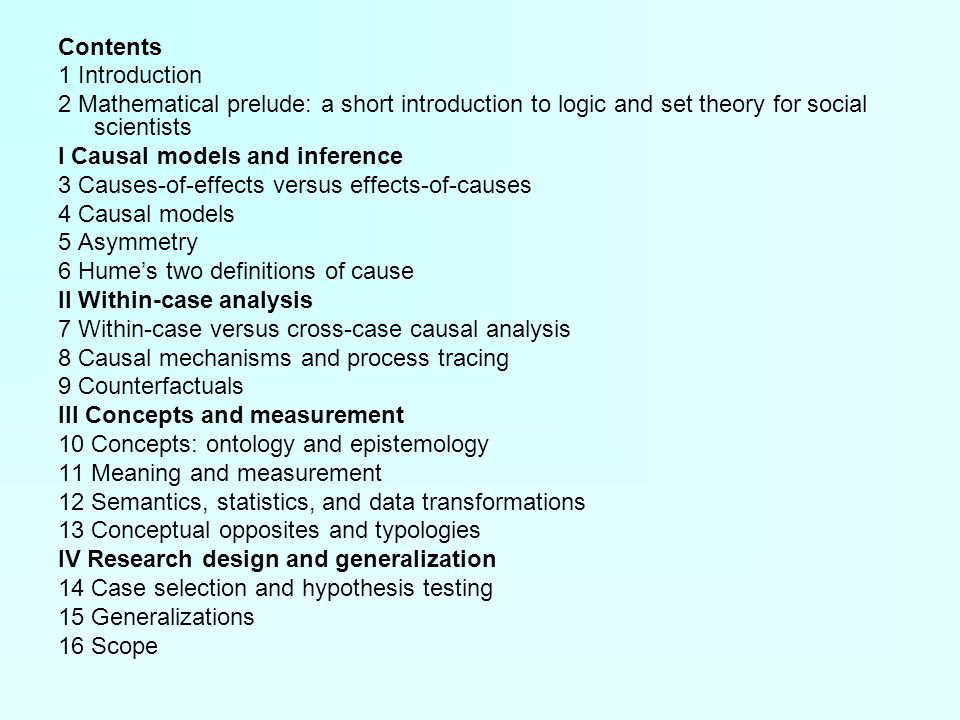 Contents 1 Introduction 2 Mathematical prelude: a short introduction to logic and set theory for social scientists I Causal models and inference 3 Causes-of-effects versus effects-of-causes 4 Causal models 5 Asymmetry 6 Hume's two definitions of cause II Within-case analysis 7 Within-case versus cross-case causal analysis 8 Causal mechanisms and process tracing 9 Counterfactuals III Concepts and measurement 10 Concepts: ontology and epistemology 11 Meaning and measurement 12 Semantics, statistics, and data transformations 13 Conceptual opposites and typologies IV Research design and generalization 14 Case selection and hypothesis testing 15 Generalizations 16 Scope