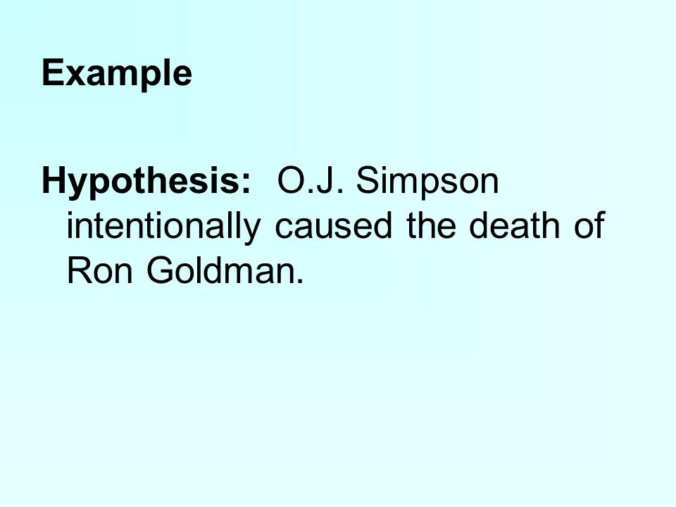 Example Hypothesis: O.J. Simpson intentionally caused the death of Ron Goldman.