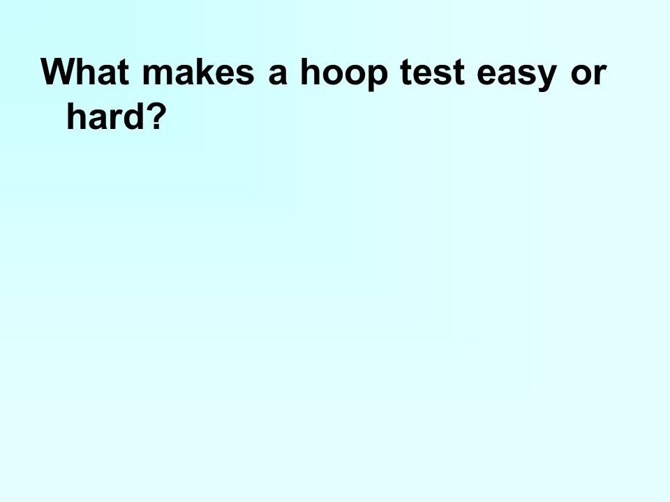 What makes a hoop test easy or hard