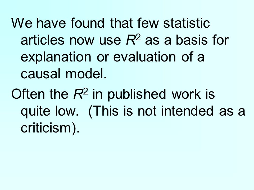 We have found that few statistic articles now use R 2 as a basis for explanation or evaluation of a causal model.