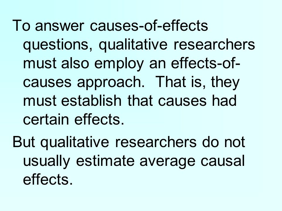 To answer causes-of-effects questions, qualitative researchers must also employ an effects-of- causes approach.