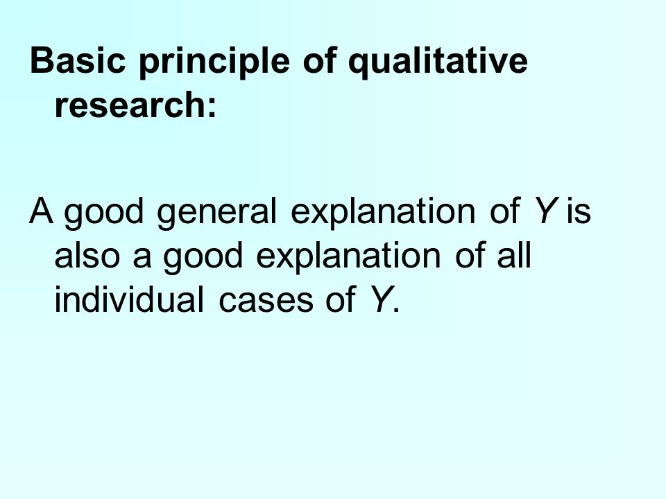 Basic principle of qualitative research: A good general explanation of Y is also a good explanation of all individual cases of Y.