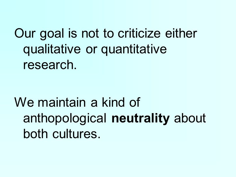 Our goal is not to criticize either qualitative or quantitative research.