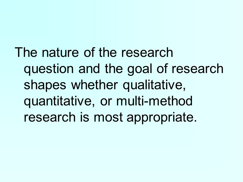 The nature of the research question and the goal of research shapes whether qualitative, quantitative, or multi-method research is most appropriate.