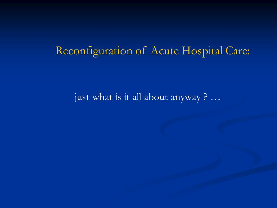 Reconfiguration of Acute Hospital Care: just what is it all about anyway ? …
