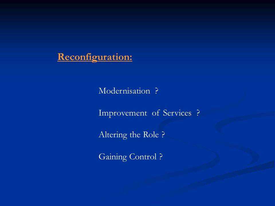 Reconfiguration: Modernisation ? Improvement of Services ? Altering the Role ? Gaining Control ?