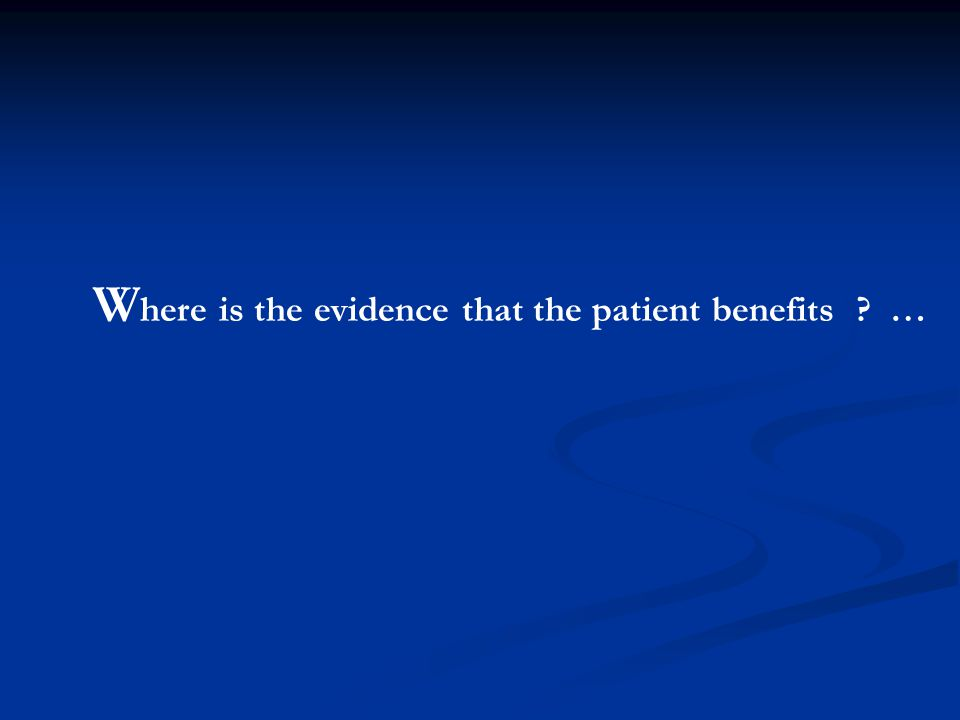 W here is the evidence that the patient benefits ? …