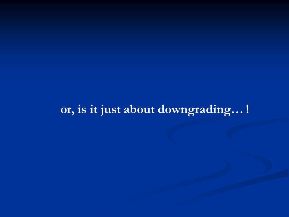 or, is it just about downgrading… !