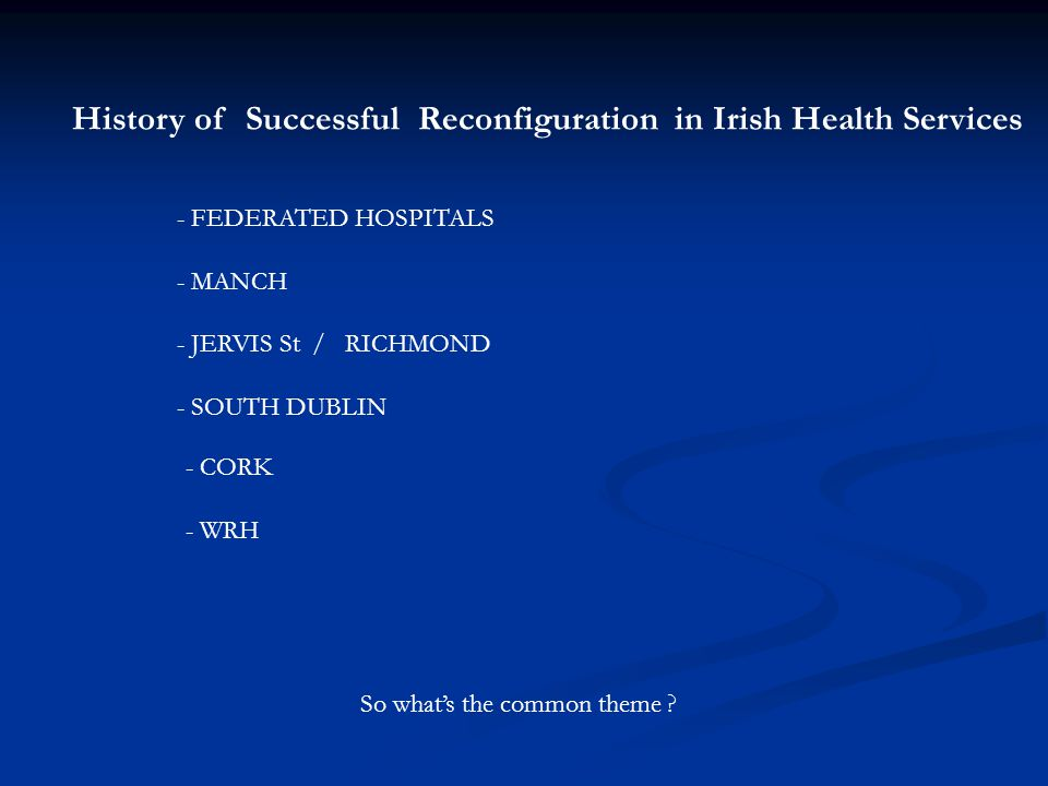 History of Successful Reconfiguration in Irish Health Services - FEDERATED HOSPITALS - MANCH - JERVIS St / RICHMOND - SOUTH DUBLIN - CORK - WRH So wha