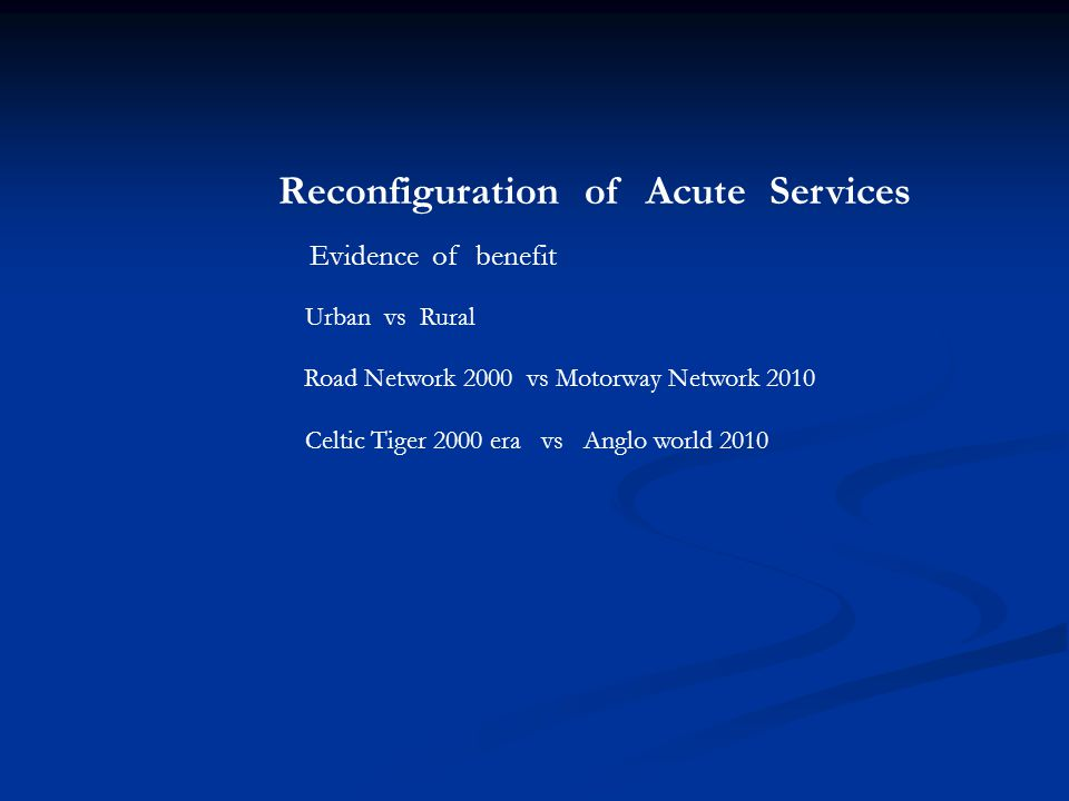 Reconfiguration of Acute Services Urban vs Rural Road Network 2000 vs Motorway Network 2010 Celtic Tiger 2000 era vs Anglo world 2010 Evidence of benefit
