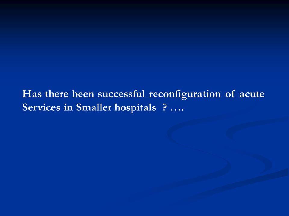 Has there been successful reconfiguration of acute Services in Smaller hospitals ? ….