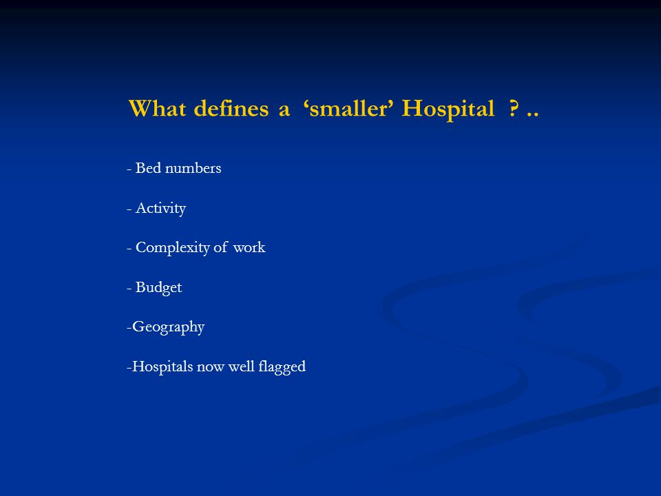 What defines a 'smaller' Hospital ?.. - Bed numbers - Activity - Complexity of work - Budget -Geography -Hospitals now well flagged