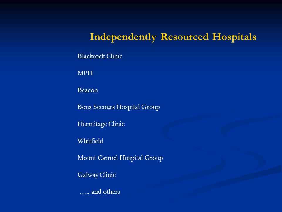Independently Resourced Hospitals Blackrock Clinic MPH Beacon Bons Secours Hospital Group Hermitage Clinic Whitfield Mount Carmel Hospital Group Galway Clinic …..