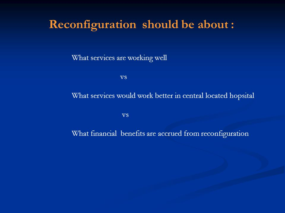 What services are working well vs What services would work better in central located hopsital vs What financial benefits are accrued from reconfigurat