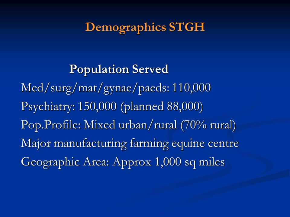 Demographics STGH Population Served Population Served Med/surg/mat/gynae/paeds: 110,000 Med/surg/mat/gynae/paeds: 110,000 Psychiatry: 150,000 (planned 88,000) Psychiatry: 150,000 (planned 88,000) Pop.Profile: Mixed urban/rural (70% rural) Pop.Profile: Mixed urban/rural (70% rural) Major manufacturing farming equine centre Major manufacturing farming equine centre Geographic Area: Approx 1,000 sq miles Geographic Area: Approx 1,000 sq miles